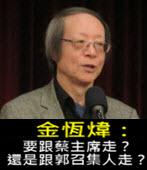 《金恆煒專欄》要跟蔡主席走?還是跟郭召集人走?- 台灣e新聞