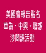 美國會報告點名 華為、中興、聯想涉間諜活動 -台灣e新聞