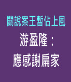 關說案王暫佔上風 游盈隆:應感謝扁家-台灣e新聞