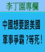中國想要跟美國軍事爭霸?等死!-◎李丁園- 台灣e新聞