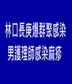林口長庚爆群聚感染 男護理師感染麻疹- 台灣e新聞