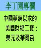 中國夢寐以求的美國財經二寶:美元及華爾街 -◎李丁園- 台灣e新聞