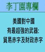 美國對中國有最超強的武器: 貿易赤字及財政赤字 -◎李丁園- 台灣e新聞
