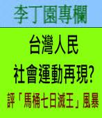 台灣人民社會運動再現?(評「馬桶七日滅王」風暴) - ◎ 李丁園-台灣e新聞