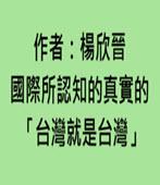 國際所認知的真實的「台灣就是台灣」4/30/2018  作者:楊欣晉-台灣e新聞