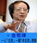 一人「主流」一黨「非主流」現象   -◎ 金恆煒 -台灣e新聞