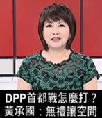 DPP首都戰怎麼打?黃承國:無禮讓空間-台灣e新聞