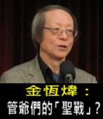 《金恆煒專欄》管爺們的「聖戰」?-台灣e新聞