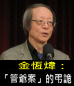 《金恆煒專欄》「管爺案」的弔詭 - 台灣e新聞