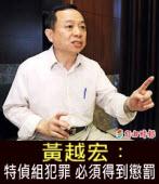 《星期專訪》黃越宏︰特偵組犯罪 必須得到懲罰 -◎ 鄒景雯 -台灣e新聞