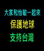 大家和怡敏一起來 保護地球 支持台灣  - 台灣e新聞