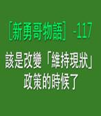 〔新勇哥物語〕-117 — 該是改變「維持現狀」政策的時候了- 台灣e新聞