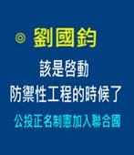 該是?動防禦性工程 的時候了 —— 公投正名制憲加入聯合國 - ◎劉國鈞 -台灣e新聞