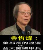 《金恆煒專欄》葉部長的浪漫vs.台大黨國甲兵- 台灣e新聞