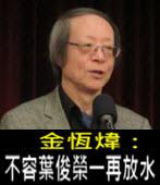 《金恆煒專欄》不容葉俊榮一再放水- 台灣e新聞