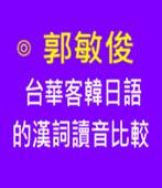 台華客韓日語的漢詞讀音比較-◎郭敏俊 2018年北加州台語研習營(8月5日)- 台灣e新聞