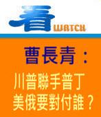 曹長青:川普聯手普丁,美俄要對付誰? -台灣e新聞