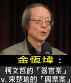《金恆煒專欄》柯文哲的「器官案」v. 宋楚瑜的「興票案」-台灣e新聞