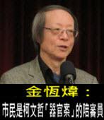 《金恆煒專欄》市民是柯文哲「器官案」的陪審員 - 台灣e新聞