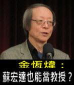 《金恆煒專欄》蘇宏達也能當教授? - 台灣e新聞