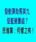 蘇貞昌發動彈劾馬英九促藍營團結?民進黨:何懼之有! -- 台灣e新聞