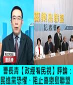 曹長青【政經看民視】評論:民進黨恐懼、阻止喜樂島聯盟 -台灣e新聞