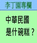 中華民國是什碗糕?-◎李丁園- 台灣e新聞