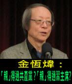 《金恆煒專欄》「親」得過共產黨?「親」得過習主席?- 台灣e新聞