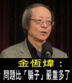 《金恆煒專欄》問題比「騙子」嚴重多了- 台灣e新聞