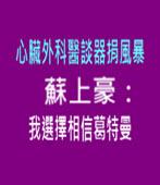 心臟外科醫談器捐風暴 蘇上豪:我選擇相信葛特曼 - 台灣e新聞
