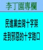 民進黨由背十字架走到邪惡的十字路口 -◎李丁園- 台灣e新聞