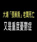大埔「張藥房」老闆死亡 又是重度憂鬱症 -台灣e新聞