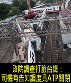 政院調查打臉台鐵:司機有告知調度員ATP關閉 -台灣e新聞