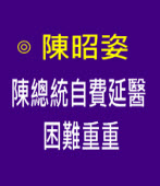陳總統自費延醫困難重重 - ◎ 陳昭姿 - 台灣e新聞