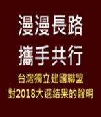 漫漫長路 攜手共行-台灣獨立建國聯盟對2018大選結果的聲明 -台灣e新聞
