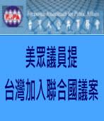 U.S. REPRESENTATIVES INTRODUCE「UN FOR TAIWAN」 LEGISLATION-美眾議員提台灣加入聯合國議案- 台灣e新聞