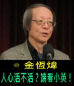 《金恆煒專欄》人心活不活?端看小英! - 台灣e新聞