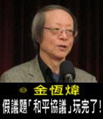 《金恆煒專欄》假議題「和平協議」玩完了!- 台灣e新聞