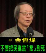 《金恆煒專欄》不要把民進黨「喬」到死- 台灣e新聞