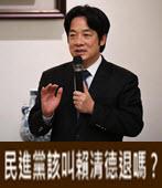 民進黨該叫賴清德退嗎? - 台灣e新聞