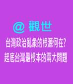 台灣政治亂象的根源何在? - 起底台灣最根本的兩大問題 -@觀世- 台灣e新聞
