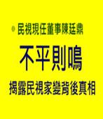 不平則鳴 — 揭露民視家變背後真相-◎民視現任董事陳廷鼎 -台灣e新聞