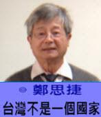 台灣不是一個國家- ◎鄭思捷 -台灣e新聞