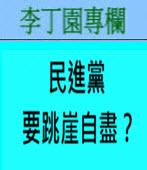 民進黨要跳崖自盡?-◎李丁園- 台灣e新聞