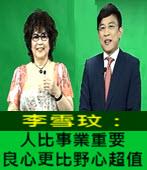 李雪玟:人比事業重要,良心更比野心超值 -◎Helen Lee - 台灣e新聞
