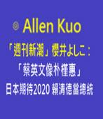 「週刊新潮」櫻井井??:「蔡英文像朴槿惠」日本期待2020 賴清德-◎ Allen Kuo-台灣e新聞