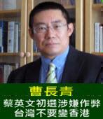 曹長青:蔡英文初選涉嫌作弊 台灣不要變香港 - 台灣e新聞