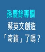 孫慶餘專欄:蔡英文創造「奇蹟」了嗎?-◎楊欣晉-台灣e新聞