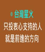 只投衷心支持的人 就是前進的方向-◎台灣星火-台灣e新聞