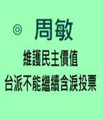 【專文】維護民主價值 台派不能繼續含淚投票◎ 周敏- 台灣e新聞